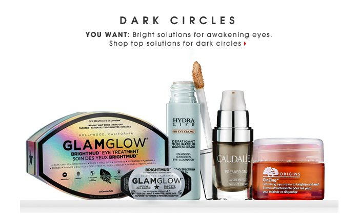 Dark Circles. You want: Bright solutions for awakening eyes. Shop top solutions for dark circles
