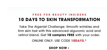 Free For Beauty Insiders. 10 Days To Skin Transformation. Take The Algenist Challenge: Smooth wrinkles and firm skin fast with this advanced alguronic acid and retinol blend. Get 10 samples FREE with your order. Online Only. Use code 10DAYS.* Shop now