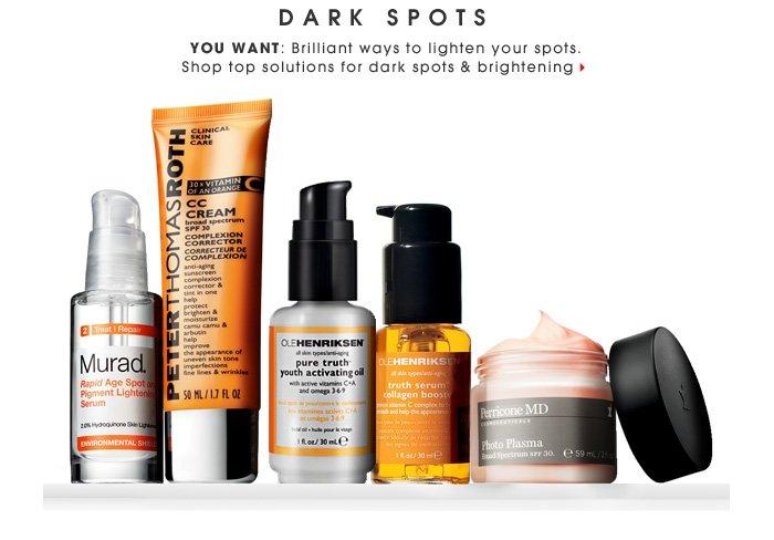 Dark Spots. You want: Brilliant ways to lighten your spots. Shop top solutions for dark spots & brightening