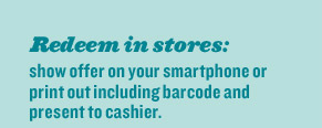 Redeem in stores: show offer on your smartphone or print out including barcode and present to cashier.