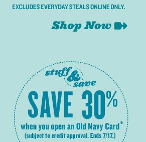 EXCLUDES EVERYDAY STEALS ONLINE ONLY. | Shop Now | stuff & save | SAVE 30% when you open an Old Navy Card* (subject to credit approval. Ends 7/17.)