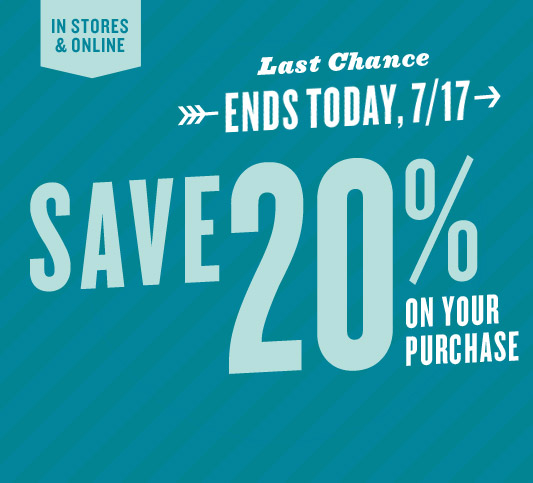 IN STORES & ONLINE SAVE 20% ON YOUR PURCHASE | Last Chance | ENDS TODAY, 7/17