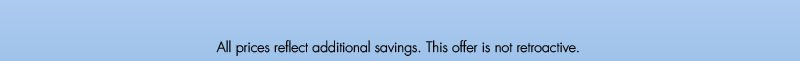 All prices relfect additional savings. This offer is not retroactive.