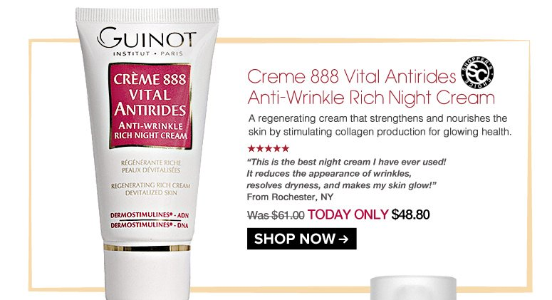 """Shopper's Choice. 5 Stars Guinot Creme 888 Vital Antirides Anti-Wrinkle Rich Night Cream  A regenerating cream that strengthens and nourishes the skin by stimulating collagen production for glowing health.  """"This is the best night cream I have ever used! It reduces the appearance of wrinkles, resolves dryness, and makes my skin glow!"""" – Rochester, NY Was $61.00 Now $48.80 Shop Now>>"""