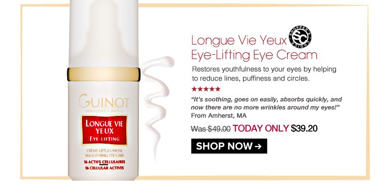 """Shopper's Choice. 5 Stars Guinot Longue Vie Yeux Eye-Lifting Eye Cream Restores youthfulness to your eyes by helping to reduce lines, puffiness and circles.  """"It's soothing, goes on easily, absorbs quickly, and now there are no more wrinkles around my eyes!"""" – Amherst, MA Was $49.00 Now $39.20 Shop Now>>"""