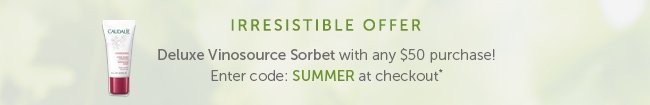 Irresistible Offer: Deluxe Vinosource Sorbet with any $50 purchase! Enter code: SUMMER at checkout*