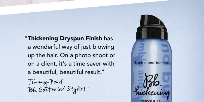 """Thickening Dryspun Finish has a wonderful way of just blowing up the hair. On a photo shoot or on a client, it's a time saver with a beautiful, beautiful result."" –Jimmy Paul, Bb.Editorial Stylist"