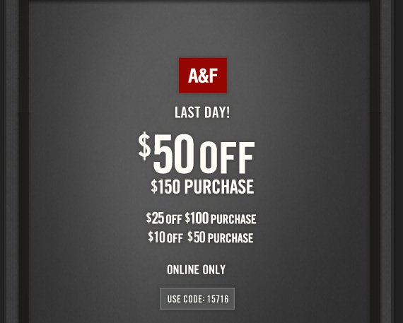 A&F LAST DAY! $50 OFF $150 PURCHASE $25 OFF $100 PURCHASE $10 OFF $50 PURCHASE ONLINE  ONLY USE CODE: 15716