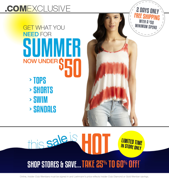 always free shipping  on all orders over $1OO*  .comexclusive  2 days only free shipping  with a $50 minimum spend  get what you need for  summer now under $50  tops shorts swim sandals  this sale is hot  limited time in store only  shop stores & save... take 25% to 60% off!  Online, Insider Club Members must be signed in and Loehmann's price reflects Insider Club Diamond or Gold Member savings.  *25% to 60% off promotional offer IS VALID for a limited time IN STORES only. Free shipping offer applies on orders of $50 or more, prior to sales tax and after any applicable discounts, only for standard shipping to one single address in the Continental US per order. For in store, discounts taken at register. Offers not valid at loehmanns.com or on previous purchases and excludes fragrances, hair care products, the purchase of gift cards or insider club membership fee. Discounts may not be  applied towards taxes, shipping & handling. Only 10% will be taken on Chanel, Hermes, Prada, Valentino, Carlos Falchi, Versace, D&G, Lanvin, Dolce & Gabbana, Judith Leiber, Casadei, Chloe, Tom Ford, Mulberry, Yves Saint Laurent, Bottega Veneta, Sergio Rossi, & Jimmy Choo handbags; Chanel, Gucci, Hermes, D&G, Valentino, & Ferragamo watches; and all designer jewelry in department 28. Quantities are limited, exclusions may apply, and selection will vary by store & at loehmanns.com. Please see  sales associate or loehmanns.com for details. Featured items subject to availability. Void in states where prohibited by law, no cash value except where prohibited, then the cash value is 1/100. Returns and exchanges are subject to Returns/Exchange Policy Guidelines. all promotional offers not valid in torrance. 2013  †Standard text message & data charges apply. Text STOP to opt out or HELP for help. For the terms and conditions of the Loehmann's text message program, please visit http://pgminf.com/loehmanns.html or call 1-877-471-4885 for more information.