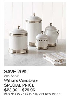 SAVE 20% - EXCLUSIVE - Williams Canisters - SPECIAL PRICE $23.96 - $79.96 - REG. $29.95 - $99.95, 20% OFF REG. PRICE