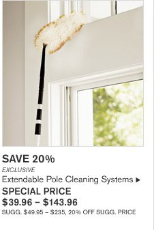 SAVE 20% - EXCLUSIVE - Extendable Pole Cleaning Systems - SPECIAL PRICE $39.96 - $143.96 - SUGG. $49.95 - $235, 20% OFF SUGG. PRICE