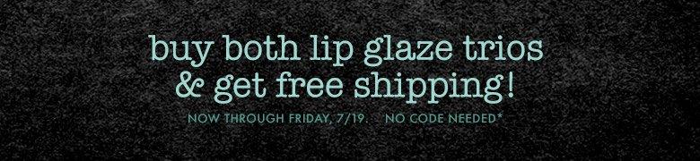 buy both lip glaze trios & get free shipping!