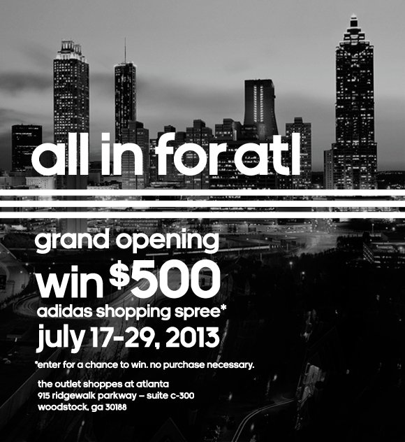 all in for atl. grand opening, win $500 adidas shopping spree*. july 17-29, 2013. *enter for a chance to win. no purchase necessary. the outlet shoppes at atlanta 915 ridgewalk parkway - suite c-300, woodstock, ga 30188.