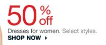 50% off Dresses for women. Select styles. SHOP NOW
