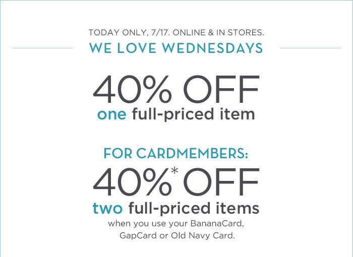 TODAY ONLY, 7/17. ONLINE & IN STORES. | WE LOVE WEDNESDAYS | 40% OFF one full-priced item | FOR CARDMEMBERS: 40%* OFF two full-priced items when you use your BananaCard, GapCard or Old Navy Card.