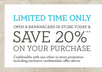 LIMITED TIME ONLY | OPEN A BANANACARD IN STORE TODAY & SAVE 20%** ON YOUR PURCHASE | Combinable with one other in-store promotion including exclusive cardmember offer above.