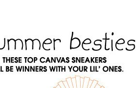 Summer besties. THESE TOP CANVAS SNEAKERS WILL BE WINNERS WITH YOUR LIL' ONES.