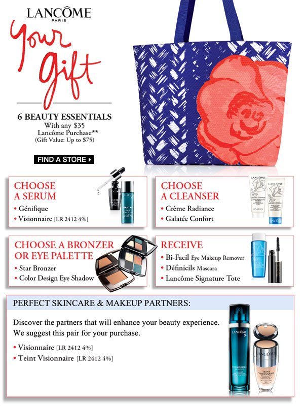 Choose your gifts when you shop Lancôme. 6 Beauty Essentials with any $35 Lancôme Purchase** Find a store.