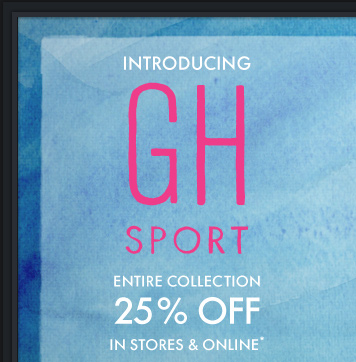 INTRODUCING GH SPORT ENTIRE  COLLECTION 25% OFF IN STORES & ONLINE*
