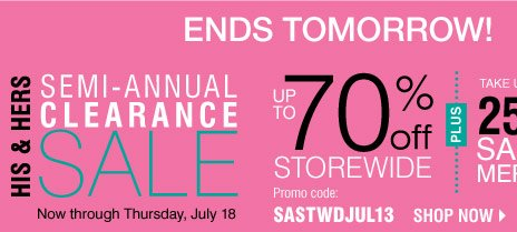 Ends Tomorrow! HIS & HERS SEMI-ANNUAL CLEARANCE SALE! Take up to an EXTRA 25% OFF sale price merchandise** Shop now.