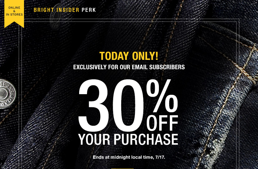 ONLINE & IN STORES | BRIGHT INSIDER PERK | TODAY ONLY! EXCLUSIVELY FOR OUR EMAIL SUBSCRIBERS | 30% OFF YOUR PURCHASE | Ends at midnight local time, 7/17.