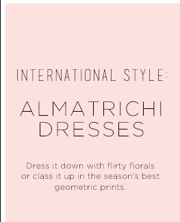 International Style: Almatrichi Dresses. Dress it down with flirty florals or class it up in the season's best geometric prints.
