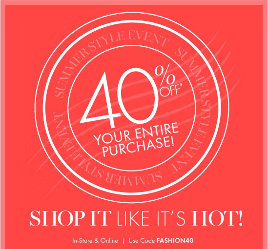 SUMMER STYLE EVENT 40% Off* Your Entire Purchase! SHOP IT LIKE IT'S HOT