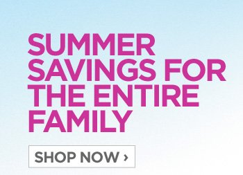SUMMER SAVINGS FOR THE ENTIRE FAMILY SHOP NOW ›
