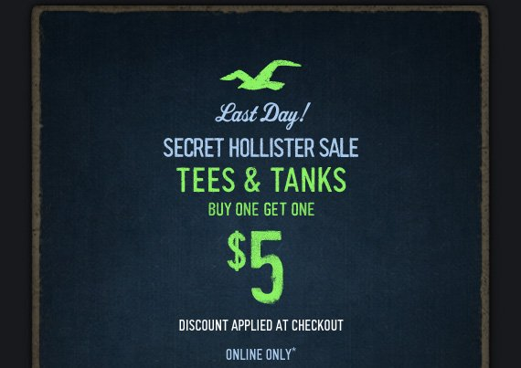 LAST DAY! SECRET HOLLISTER  SALE TEES AND TANKS BUY ONE GET ONE $5 DISCOUNT APPLIED AT CHECKOUT  ONLINE ONLY*