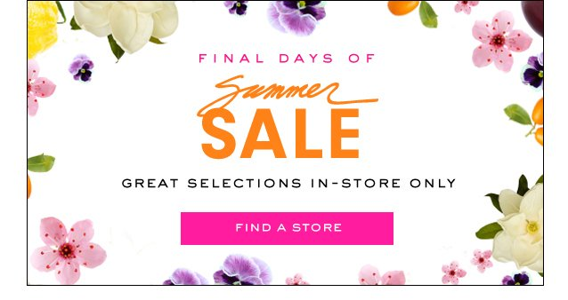 Final Days Of Summer SALE. Great selections in store only. FInd a Store.