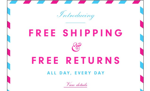 Introducing Free Shipping and Free Returns. All day, Everyday. View details.