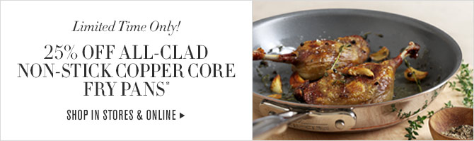 LIMITED TIME ONLY! - 25% OFF ALL-CLAD NON-STICK COPPER CORE FRY PANS* - SHOP IN STORES & ONLINE