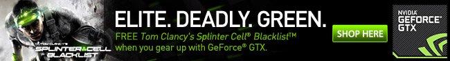 ELITE. DEADLY.GREEN. FREE Tom Clancy's Splinter Cell Blacklist when you gear up with GeForce GTX.