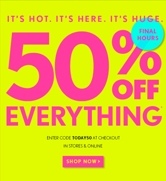 IT'S HOT. IT'S HERE. IT'S HUGE.  FINAL HOURS  50% OFF EVERYTHING*  ENTER CODE TODAY50 AT CHECKOUT  IN STORES & ONLINE  SHOP NOW