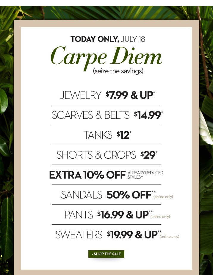 Today Only, July 18 Carpe Diem (seize the savings)  Jewelry $7.99 & Up* Scarves & Belts $14.99* Tanks $12* Shorts & Crops $29* Extra 10% Off Already-Reduced Styles*  Sandals 50% Off** (online only) Pants $16.99 & Up** (online only) Sweaters $19.99 & Up** (online only)  SHOP THE SALE