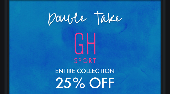 DOUBLE TAKE GH SPORT ENTIRE COLLECTION 25% OFF