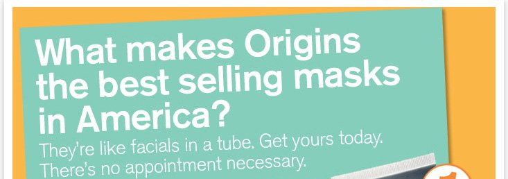 What makes Origins the best selling masks in America They are like facials in a tube Get your today There s no appointment necessary