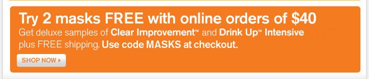 Sample 2 masks FREE with online orders of 40 dollars Get deluxe samples of Clear Improvement and Drink Up Intensive plus FREE shipping Use code Masks at checkout SHOP NOW