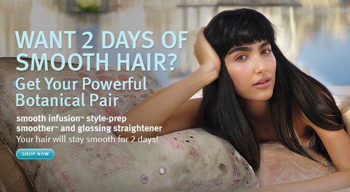 want 2 days of smooth hair. get your powerful botanical pair. shop now.