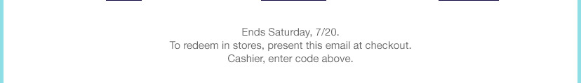 Ends Saturday, 7/20. To redeem in stores, present this email at checkout. Cashier, enter code above.