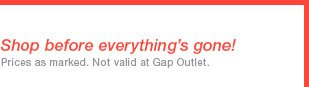 Shop before everything's gone! | Prices as marked. Not valid at Gap Outlet.