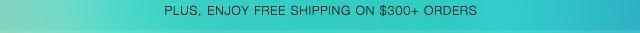 Plus, Enjoy Free Shipping On $300+ Orders