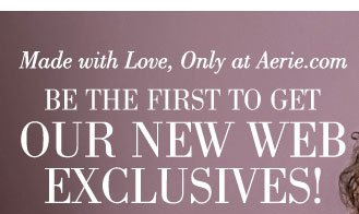 Made with Love, Only at Aerie.com | Be The First To Get Our New Web Exclusives!