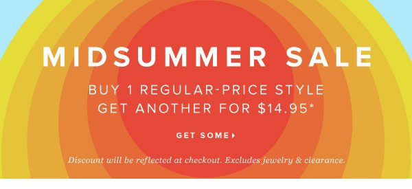 MIDSUMMER SALE Buy 1 Regular-Price Style Get Another for $14.95* - - Get Some