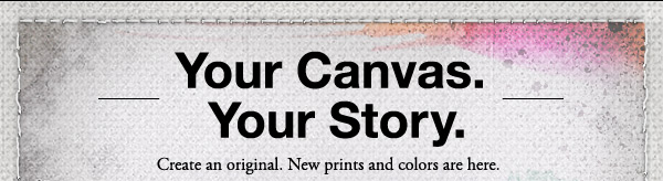 Your Canvas. Your Story. | Create an original. New prints and colors are here.