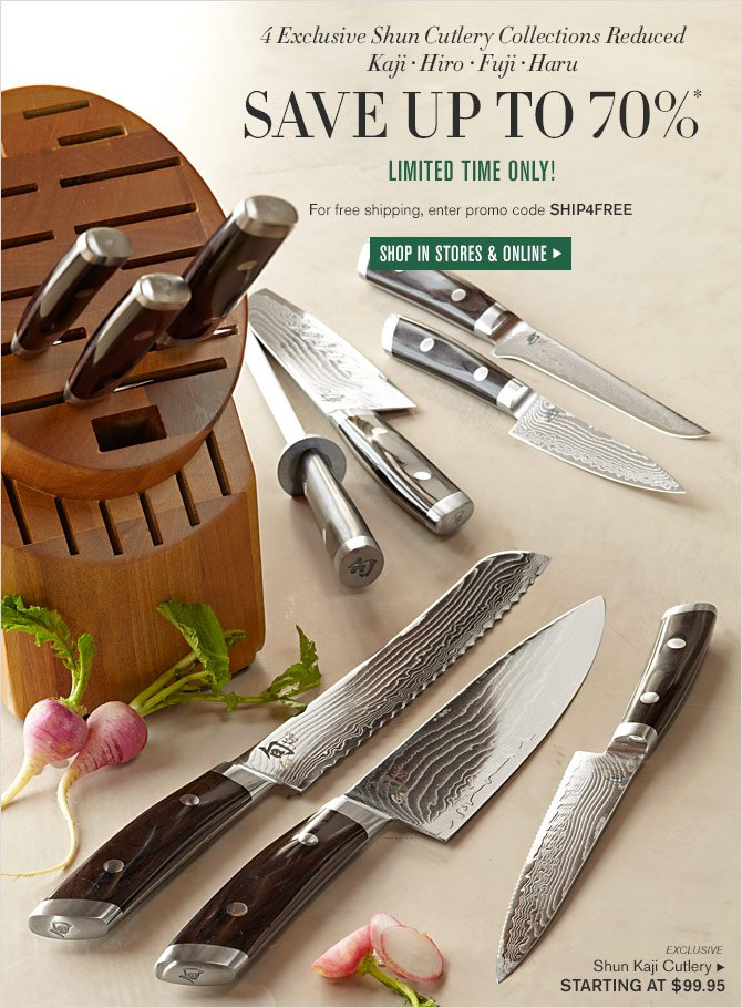 4 EXCLUSIVE SHUN CUTLERY COLLECTIONS REDUCED - KAJI - HIRO - FUJI - HARU - SAVE UP TO 70%* - LIMITED TIME ONLY! - FOR FREE SHIPPING, ENTER PROMO CODE SHIP4FREE - SHOP IN STORES & ONLINE