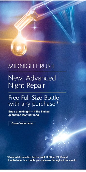 Midnight Rush  New. Advanced  Night Repair Free Full-Size Bottle with any purchase.*  Ends at midnight-if the limited quantities last that long.  Claim Yours Now »  OUR #1 SERUM / NOW EVEN BETTER  *Good while supplies last or until 11:59pm PT tonight. Limit one 1-oz. bottle per customer throughout the month.