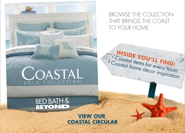 LOVE THE BEACH? BROWSE THE COLLECTION THAT BRINGS THE COAST TO YOUR HOME. INSIDE YOU'LL FIND:• Coastal items for every room.• Coastal home decor inspiration. Coastal 2013 COLLECTION. BED BATH & BEYOND. VIEW OUR COASTAL CIRCULAR