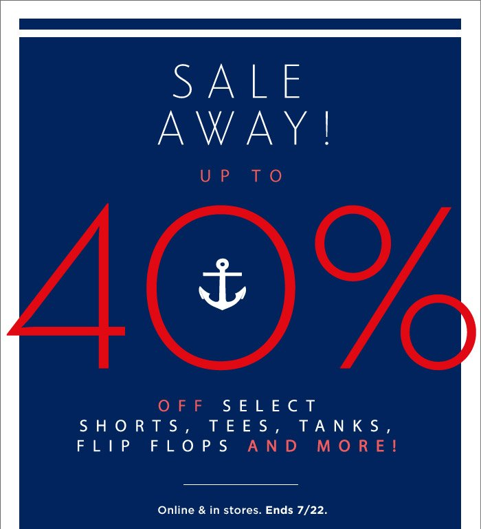 SALE AWAY! UP TO 40% OFF SELECT SHORTS, TEES, TANKS, FLIP FLOPS AND MORE! | Online & in stores. Ends 7/22.