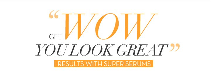 """GET WOW YOU LOOK GREAT"" RESULTS WITH SUPER SERUMS."